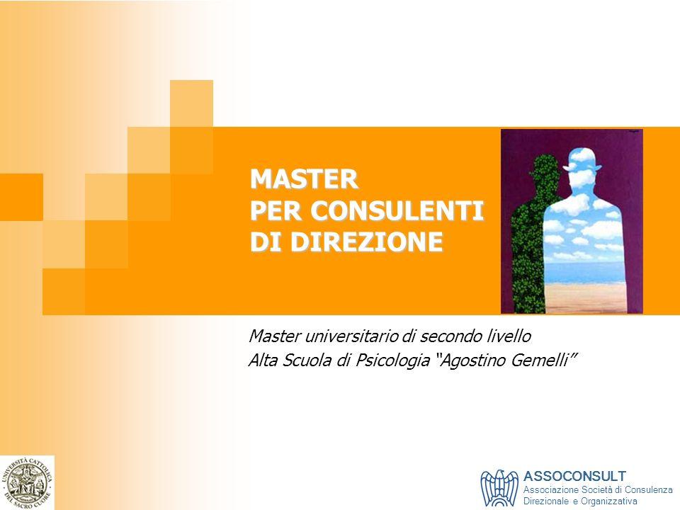 MASTER PER CONSULENTI DI DIREZIONE Master universitario di secondo livello Alta Scuola di Psicologia Agostino Gemelli ASSOCONSULT Associazione Società
