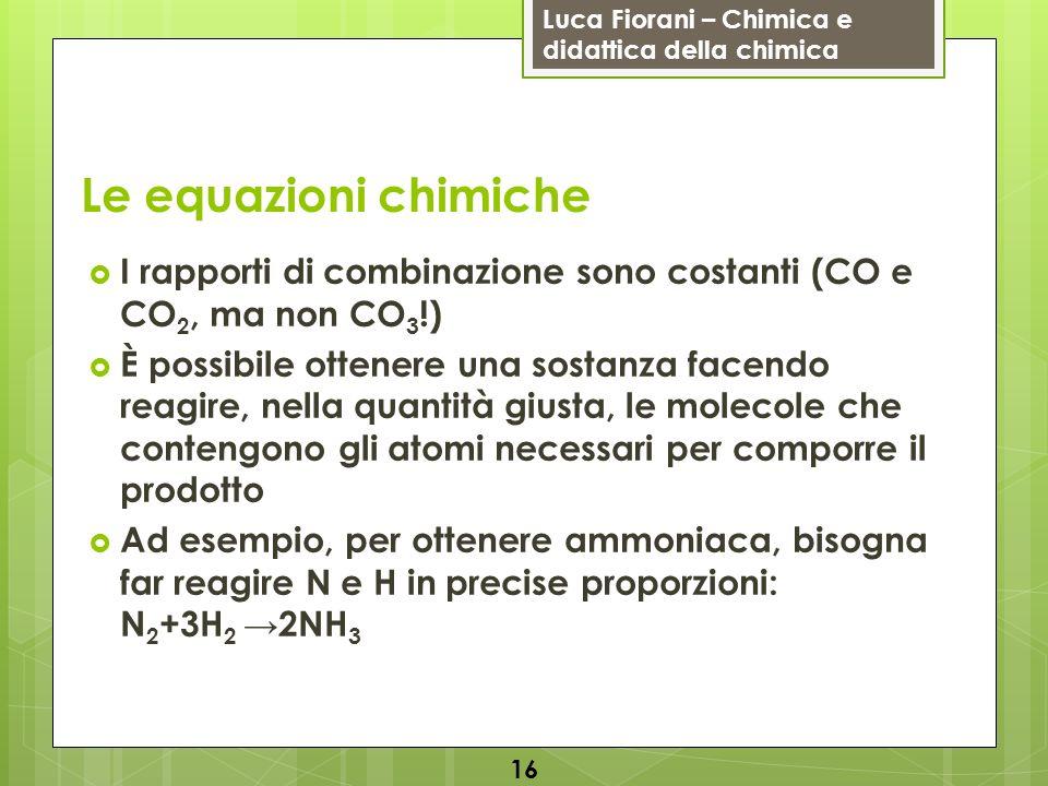 Luca Fiorani – Chimica e didattica della chimica Le equazioni chimiche I rapporti di combinazione sono costanti (CO e CO 2, ma non CO 3 !) È possibile