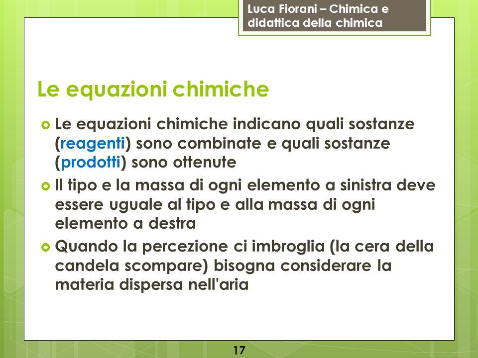 Luca Fiorani – Chimica e didattica della chimica Le equazioni chimiche Le equazioni chimiche indicano quali sostanze (reagenti) sono combinate e quali