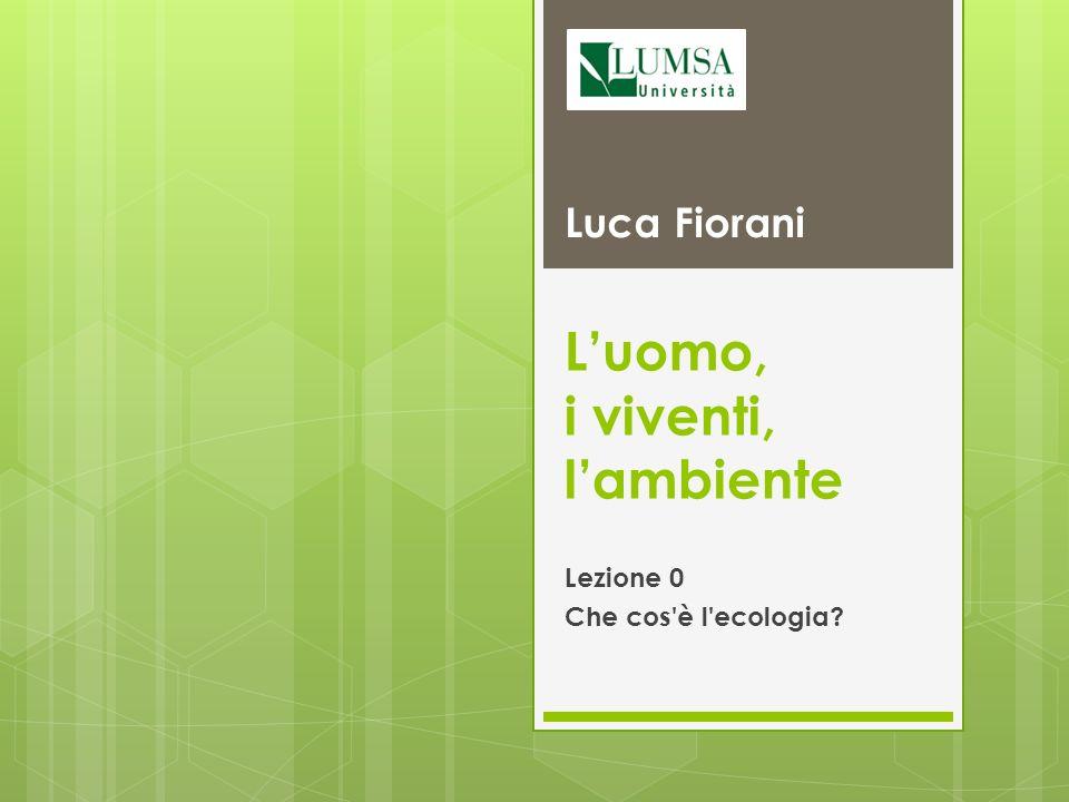 Luomo, i viventi, lambiente Lezione 0 Che cos'è l'ecologia? Luca Fiorani