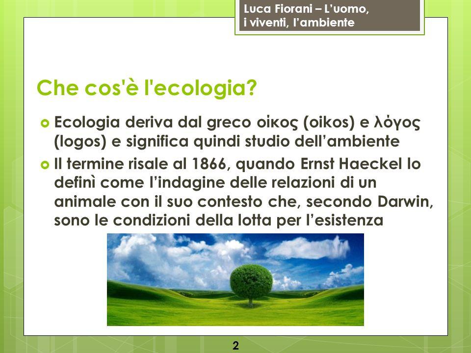 Luca Fiorani – Luomo, i viventi, lambiente Che cos'è l'ecologia? Ecologia deriva dal greco οίκος (oikos) e λόγος (logos) e significa quindi studio del