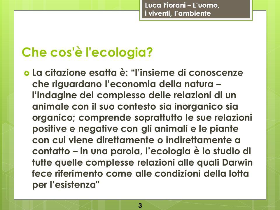 Luca Fiorani – Luomo, i viventi, lambiente Che cos'è l'ecologia? La citazione esatta è: linsieme di conoscenze che riguardano leconomia della natura –