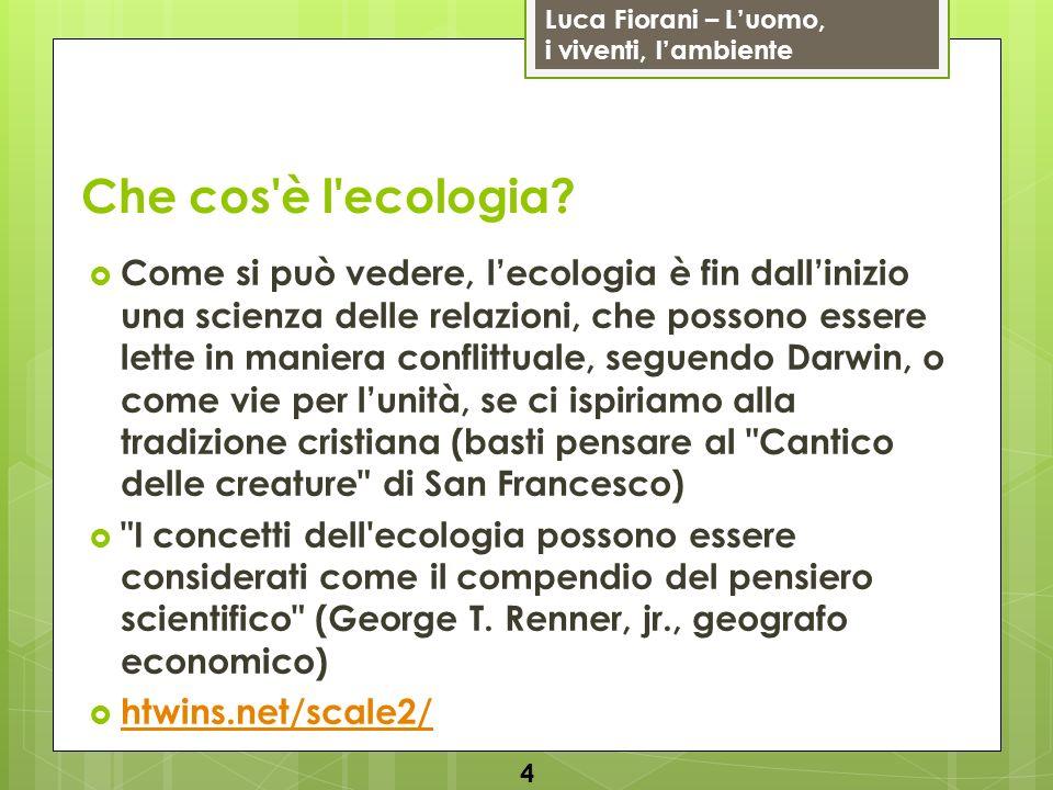 Luca Fiorani – Luomo, i viventi, lambiente Che cos'è l'ecologia? Come si può vedere, lecologia è fin dallinizio una scienza delle relazioni, che posso