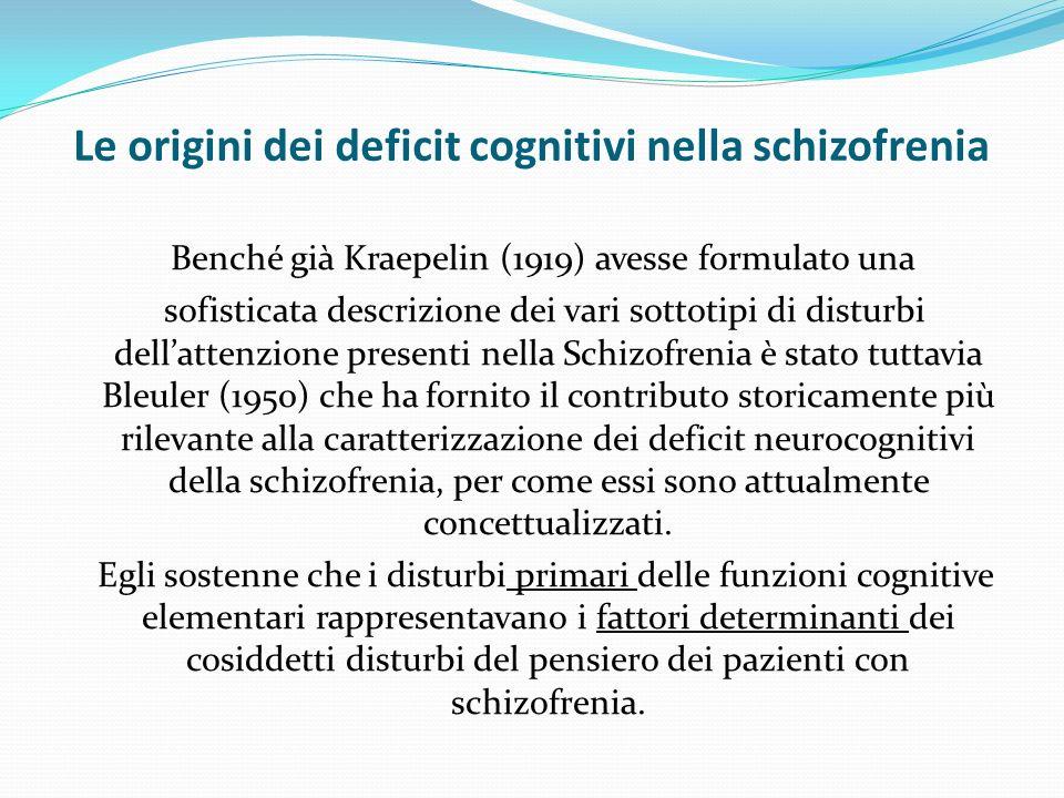 Le origini dei deficit cognitivi nella schizofrenia Benché già Kraepelin (1919) avesse formulato una sofisticata descrizione dei vari sottotipi di disturbi dellattenzione presenti nella Schizofrenia è stato tuttavia Bleuler (1950) che ha fornito il contributo storicamente più rilevante alla caratterizzazione dei deficit neurocognitivi della schizofrenia, per come essi sono attualmente concettualizzati.