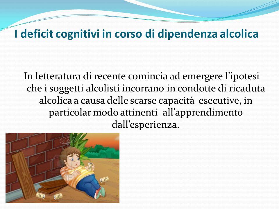 I deficit cognitivi in corso di dipendenza alcolica In letteratura di recente comincia ad emergere lipotesi che i soggetti alcolisti incorrano in condotte di ricaduta alcolica a causa delle scarse capacità esecutive, in particolar modo attinenti allapprendimento dallesperienza.