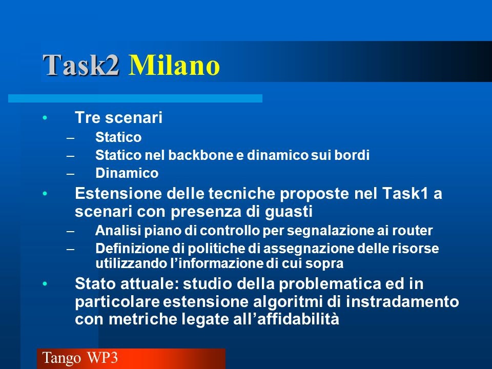 Tango WP3 Task2 Task2 Pisa Università Analisi di prestazioni di algoritmi per il calcolo di percorsi disgiunti Stato attuale: In corso studio e simulazione dell algoritmo di Bhandari