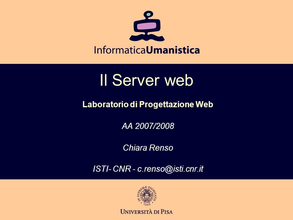 Il Server web Laboratorio di Progettazione Web AA 2007/2008 Chiara Renso ISTI- CNR - c.renso@isti.cnr.it