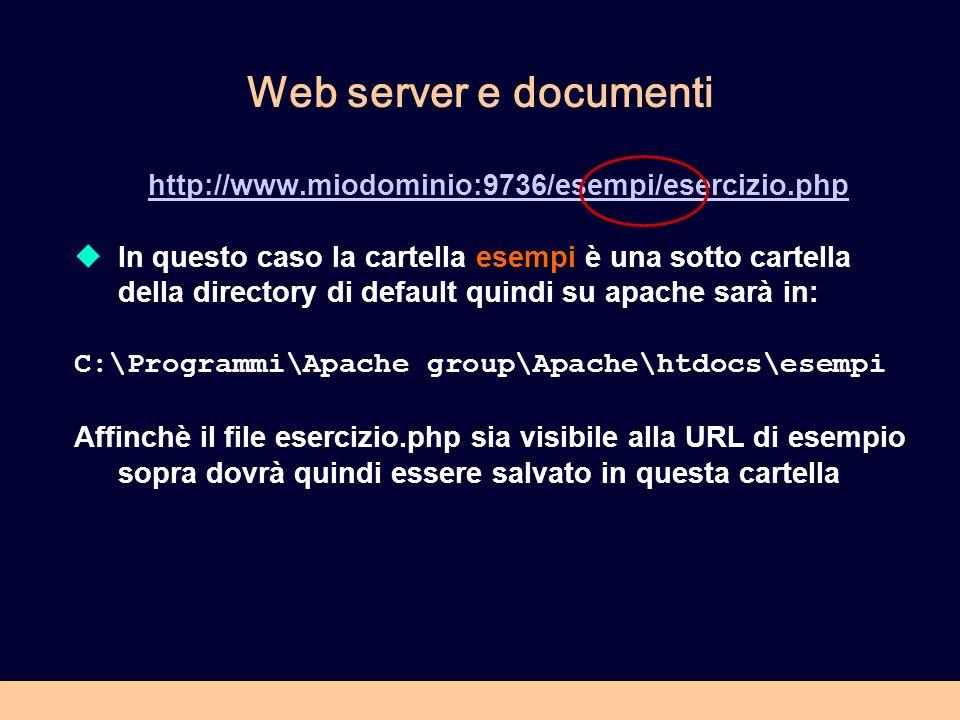 Web server e documenti http://www.miodominio:9736/esempi/esercizio.php In questo caso la cartella esempi è una sotto cartella della directory di default quindi su apache sarà in: C:\Programmi\Apache group\Apache\htdocs\esempi Affinchè il file esercizio.php sia visibile alla URL di esempio sopra dovrà quindi essere salvato in questa cartella