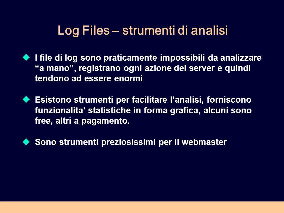 Log Files – strumenti di analisi I file di log sono praticamente impossibili da analizzare a mano, registrano ogni azione del server e quindi tendono ad essere enormi Esistono strumenti per facilitare lanalisi, forniscono funzionalita statistiche in forma grafica, alcuni sono free, altri a pagamento.