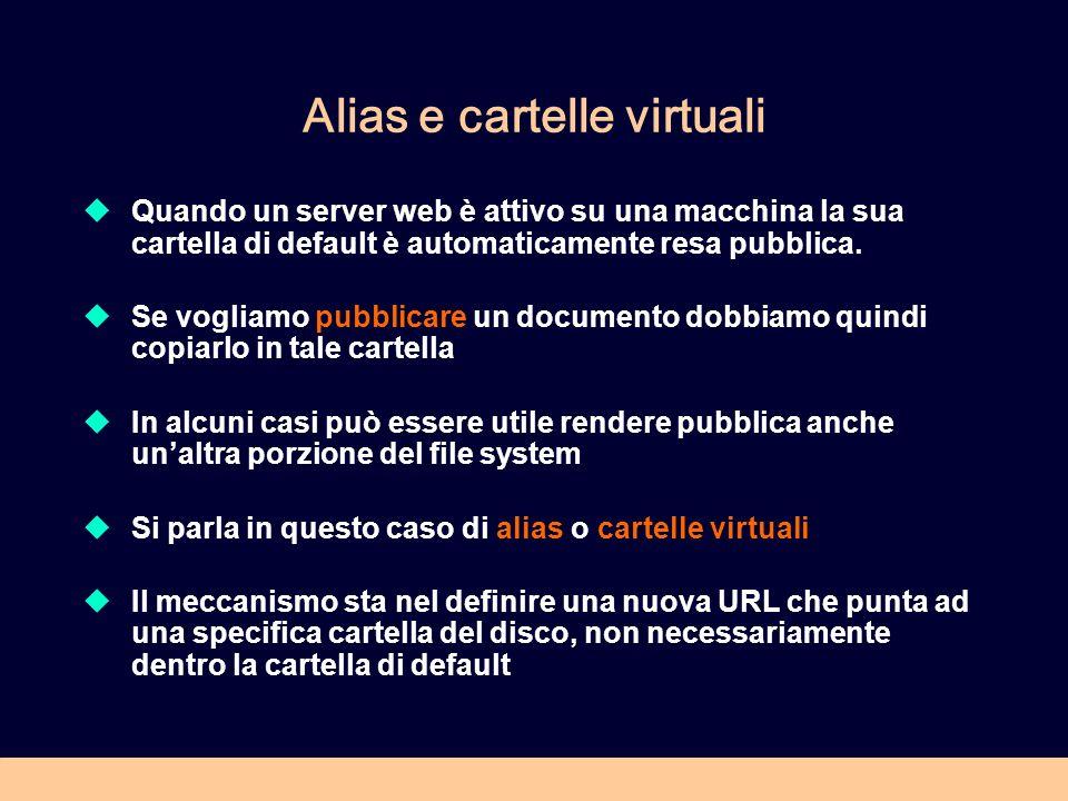 Alias e cartelle virtuali Quando un server web è attivo su una macchina la sua cartella di default è automaticamente resa pubblica. Se vogliamo pubbli