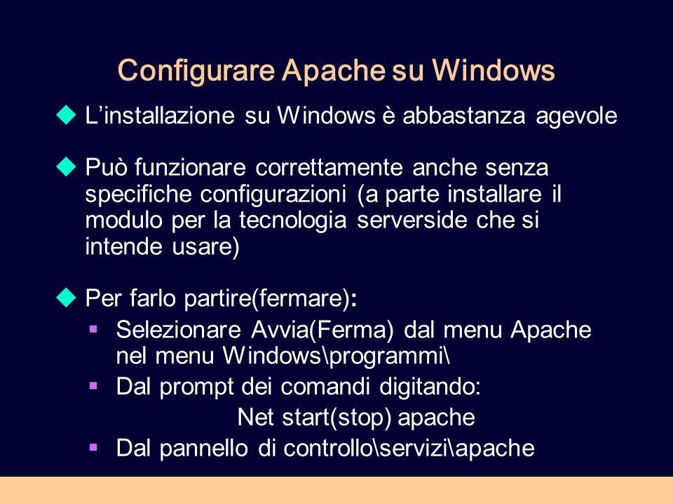 Configurare Apache su Windows Linstallazione su Windows è abbastanza agevole Può funzionare correttamente anche senza specifiche configurazioni (a parte installare il modulo per la tecnologia serverside che si intende usare) Per farlo partire(fermare): Selezionare Avvia(Ferma) dal menu Apache nel menu Windows\programmi\ Dal prompt dei comandi digitando: Net start(stop) apache Dal pannello di controllo\servizi\apache