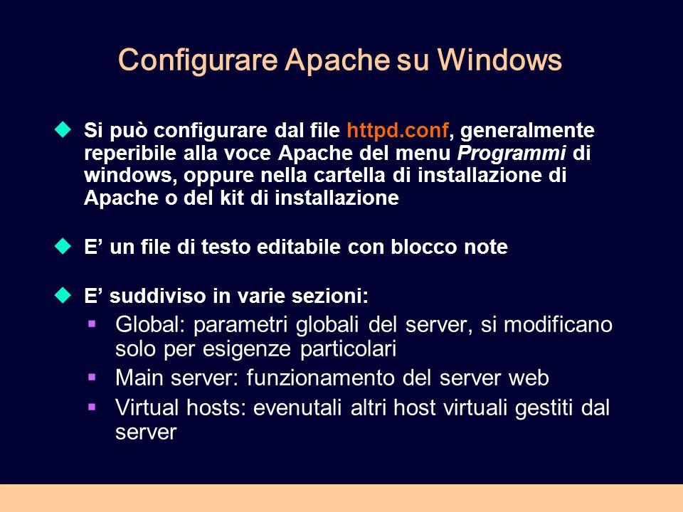 Configurare Apache su Windows Si può configurare dal file httpd.conf, generalmente reperibile alla voce Apache del menu Programmi di windows, oppure nella cartella di installazione di Apache o del kit di installazione E un file di testo editabile con blocco note E suddiviso in varie sezioni: Global: parametri globali del server, si modificano solo per esigenze particolari Main server: funzionamento del server web Virtual hosts: evenutali altri host virtuali gestiti dal server