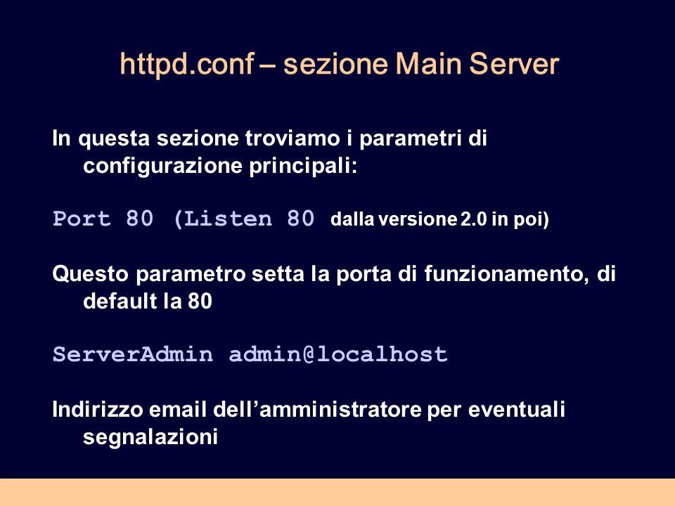httpd.conf – sezione Main Server In questa sezione troviamo i parametri di configurazione principali: Port 80 (Listen 80 dalla versione 2.0 in poi) Questo parametro setta la porta di funzionamento, di default la 80 ServerAdmin admin@localhost Indirizzo email dellamministratore per eventuali segnalazioni