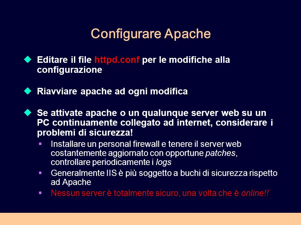 Configurare Apache Editare il file httpd.conf per le modifiche alla configurazione Riavviare apache ad ogni modifica Se attivate apache o un qualunque server web su un PC continuamente collegato ad internet, considerare i problemi di sicurezza.
