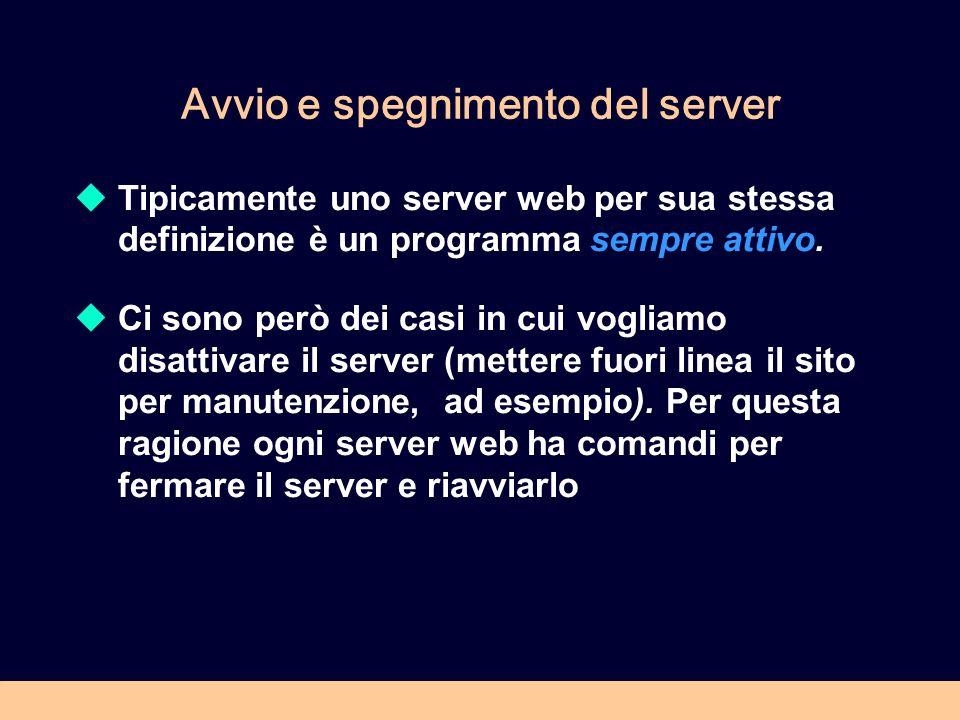 Avvio e spegnimento del server Tipicamente uno server web per sua stessa definizione è un programma sempre attivo. Ci sono però dei casi in cui voglia