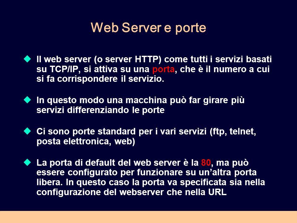 Web Server e porte Il web server (o server HTTP) come tutti i servizi basati su TCP/IP, si attiva su una porta, che è il numero a cui si fa corrispond
