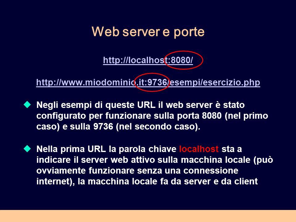 Web server e porte http://localhost:8080/ http://www.miodominio.it:9736/esempi/esercizio.php Negli esempi di queste URL il web server è stato configurato per funzionare sulla porta 8080 (nel primo caso) e sulla 9736 (nel secondo caso).