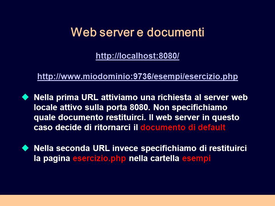Web server e documenti http://localhost:8080/ http://www.miodominio:9736/esempi/esercizio.php Nella prima URL attiviamo una richiesta al server web lo