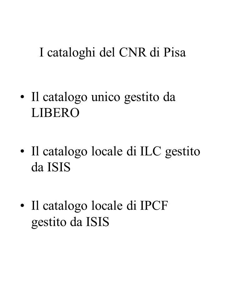 I cataloghi del CNR di Pisa Il catalogo unico gestito da LIBERO Il catalogo locale di ILC gestito da ISIS Il catalogo locale di IPCF gestito da ISIS