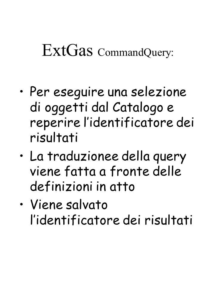 ExtGas CommandQuery: Per eseguire una selezione di oggetti dal Catalogo e reperire lidentificatore dei risultati La traduzionee della query viene fatta a fronte delle definizioni in atto Viene salvato lidentificatore dei risultati