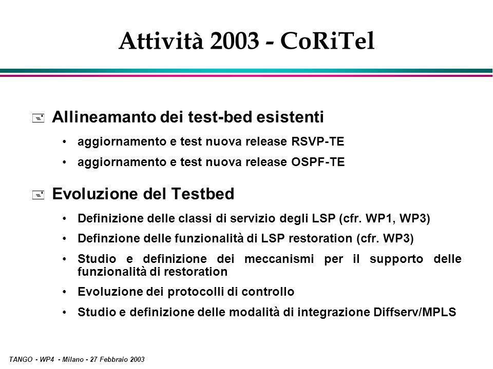 TANGO - WP4 - Milano - 27 Febbraio 2003 Attività 2003 - CoRiTel + Allineamanto dei test-bed esistenti aggiornamento e test nuova release RSVP-TE aggiornamento e test nuova release OSPF-TE + Evoluzione del Testbed Definizione delle classi di servizio degli LSP (cfr.