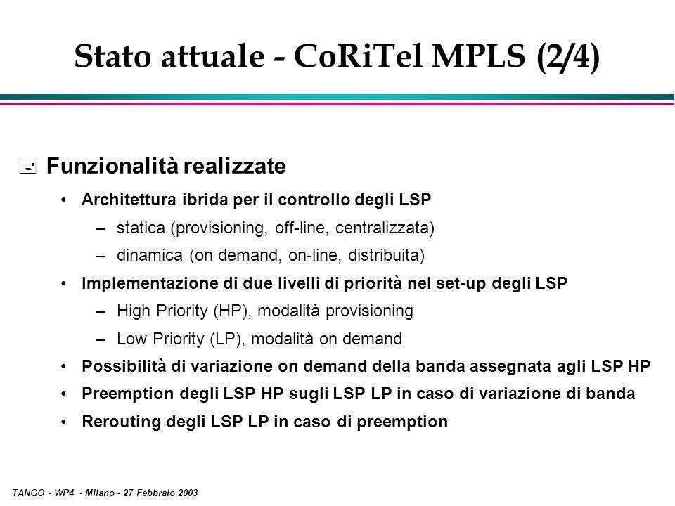 TANGO - WP4 - Milano - 27 Febbraio 2003 Stato attuale - CoRiTel MPLS (2/4) + Funzionalità realizzate Architettura ibrida per il controllo degli LSP –statica (provisioning, off-line, centralizzata) –dinamica (on demand, on-line, distribuita) Implementazione di due livelli di priorità nel set-up degli LSP –High Priority (HP), modalità provisioning –Low Priority (LP), modalità on demand Possibilità di variazione on demand della banda assegnata agli LSP HP Preemption degli LSP HP sugli LSP LP in caso di variazione di banda Rerouting degli LSP LP in caso di preemption