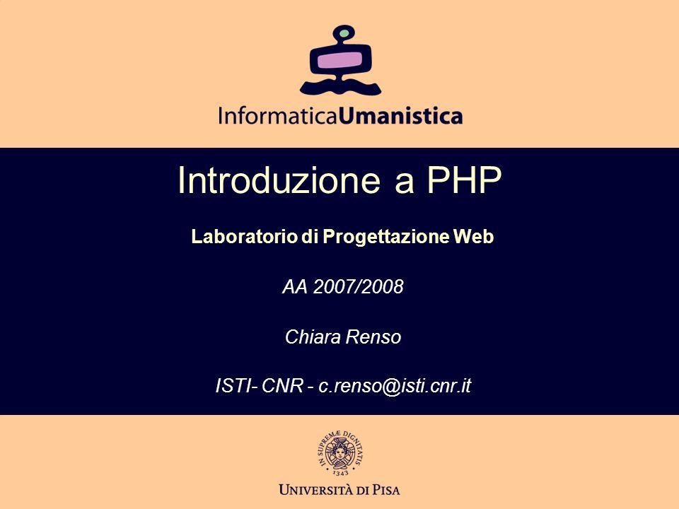 Introduzione a PHP Laboratorio di Progettazione Web AA 2007/2008 Chiara Renso ISTI- CNR - c.renso@isti.cnr.it
