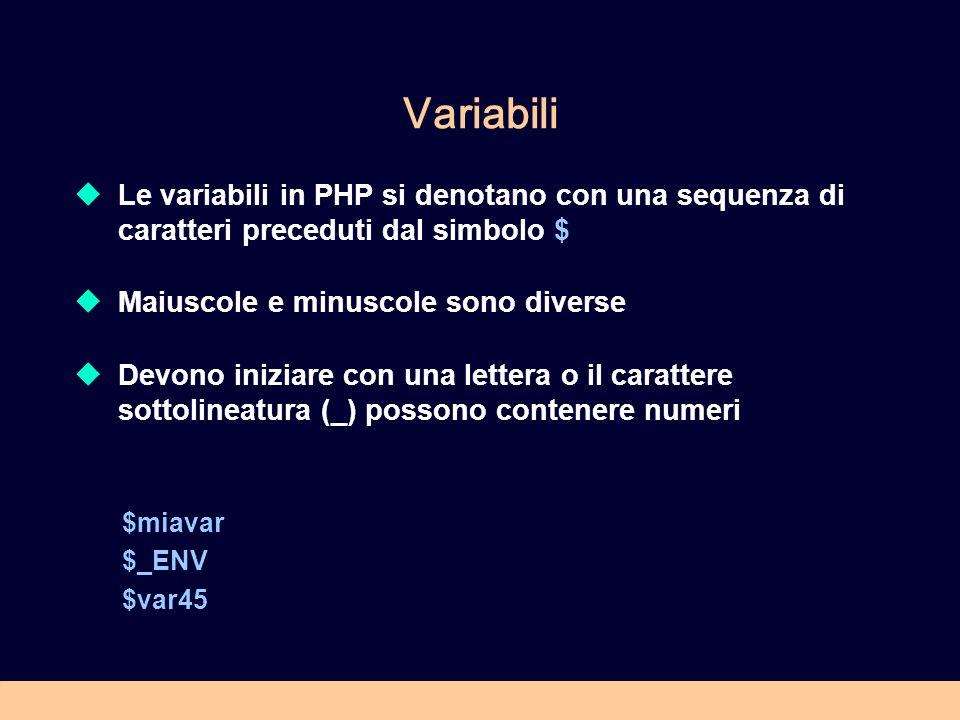 Variabili Le variabili in PHP si denotano con una sequenza di caratteri preceduti dal simbolo $ Maiuscole e minuscole sono diverse Devono iniziare con una lettera o il carattere sottolineatura (_) possono contenere numeri $miavar $_ENV $var45