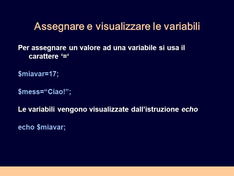 Assegnare e visualizzare le variabili Per assegnare un valore ad una variabile si usa il carattere = $miavar=17; $mess=Ciao!; Le variabili vengono visualizzate dallistruzione echo echo $miavar;