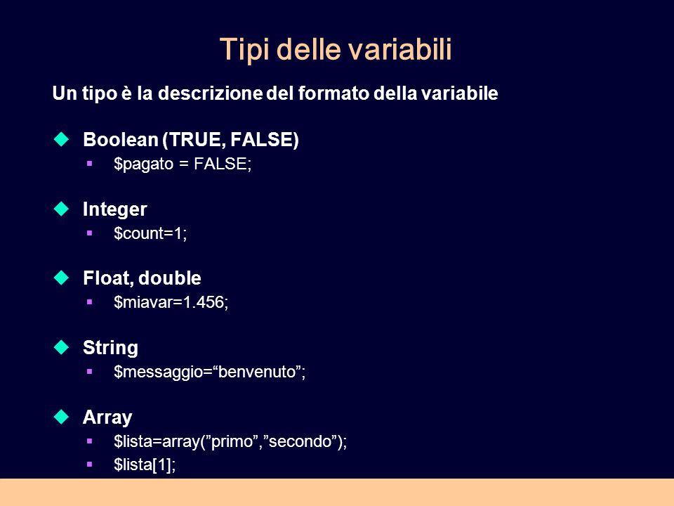Tipi delle variabili Un tipo è la descrizione del formato della variabile Boolean (TRUE, FALSE) $pagato = FALSE; Integer $count=1; Float, double $miav