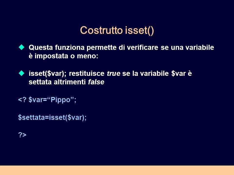 Costrutto isset() Questa funziona permette di verificare se una variabile è impostata o meno: isset($var); restituisce true se la variabile $var è settata altrimenti false <.