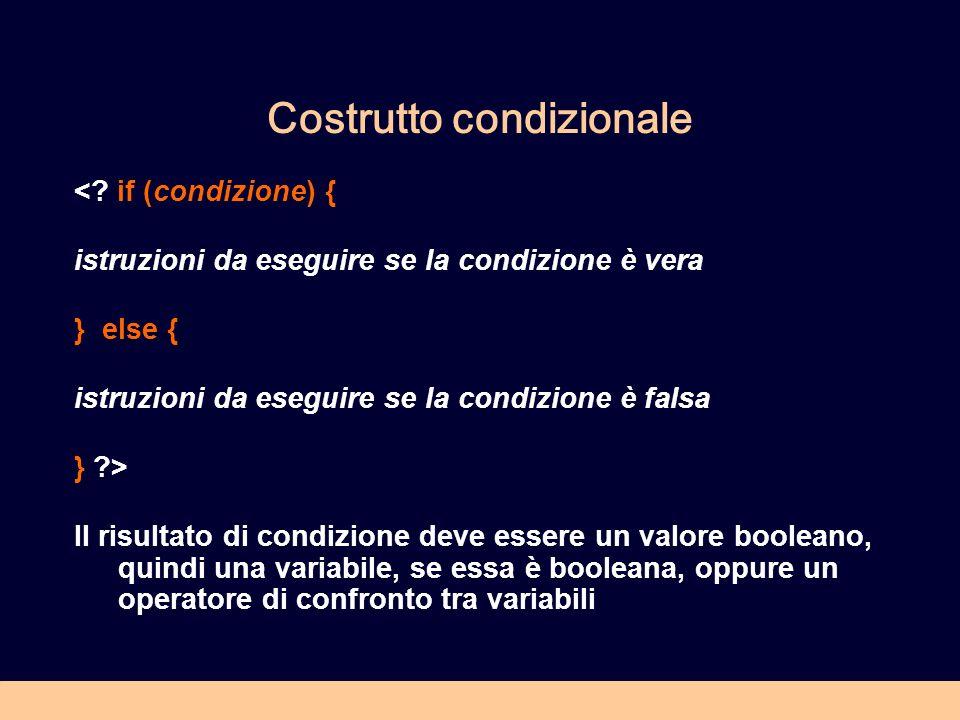 Costrutto condizionale <? if (condizione) { istruzioni da eseguire se la condizione è vera } else { istruzioni da eseguire se la condizione è falsa }