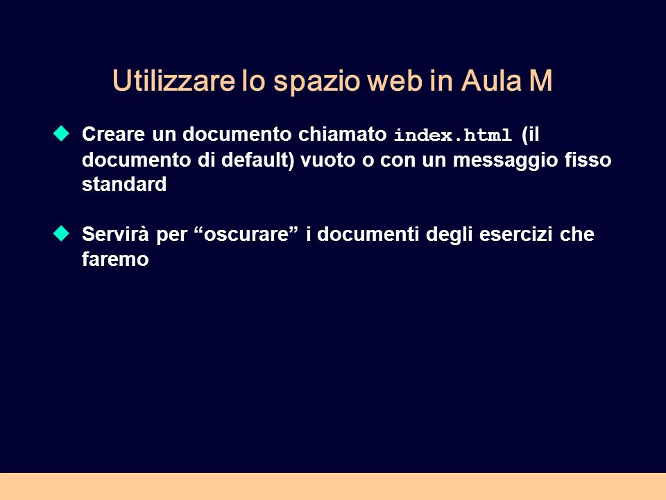 Utilizzare lo spazio web in Aula M Creare un documento chiamato index.html (il documento di default) vuoto o con un messaggio fisso standard Servirà per oscurare i documenti degli esercizi che faremo