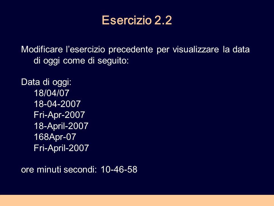 Esercizio 2.2 Modificare lesercizio precedente per visualizzare la data di oggi come di seguito: Data di oggi: 18/04/07 18-04-2007 Fri-Apr-2007 18-April-2007 168Apr-07 Fri-April-2007 ore minuti secondi: 10-46-58