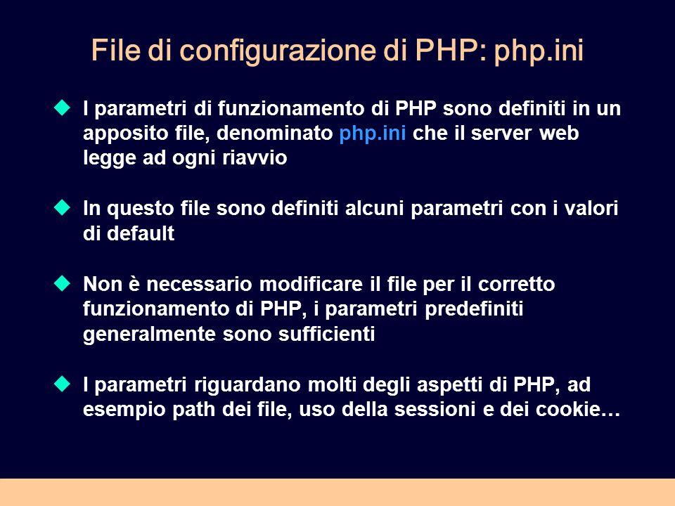 File di configurazione di PHP: php.ini I parametri di funzionamento di PHP sono definiti in un apposito file, denominato php.ini che il server web legge ad ogni riavvio In questo file sono definiti alcuni parametri con i valori di default Non è necessario modificare il file per il corretto funzionamento di PHP, i parametri predefiniti generalmente sono sufficienti I parametri riguardano molti degli aspetti di PHP, ad esempio path dei file, uso della sessioni e dei cookie…