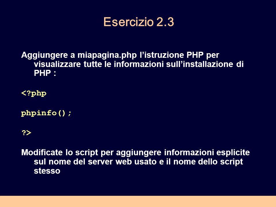 Esercizio 2.3 Aggiungere a miapagina.php listruzione PHP per visualizzare tutte le informazioni sullinstallazione di PHP : < php phpinfo(); > Modificate lo script per aggiungere informazioni esplicite sul nome del server web usato e il nome dello script stesso