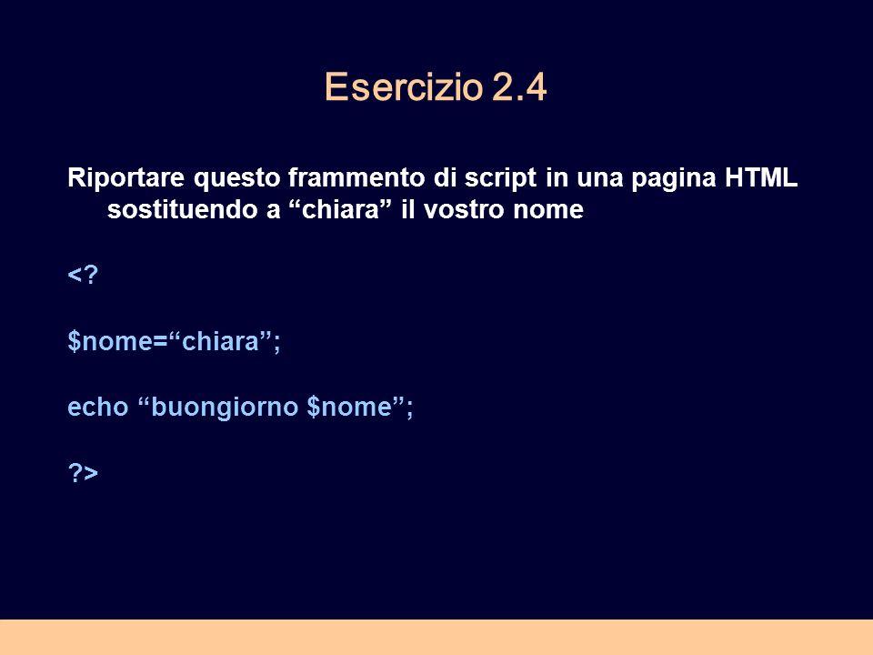 Esercizio 2.4 Riportare questo frammento di script in una pagina HTML sostituendo a chiara il vostro nome <? $nome=chiara; echo buongiorno $nome; ?>
