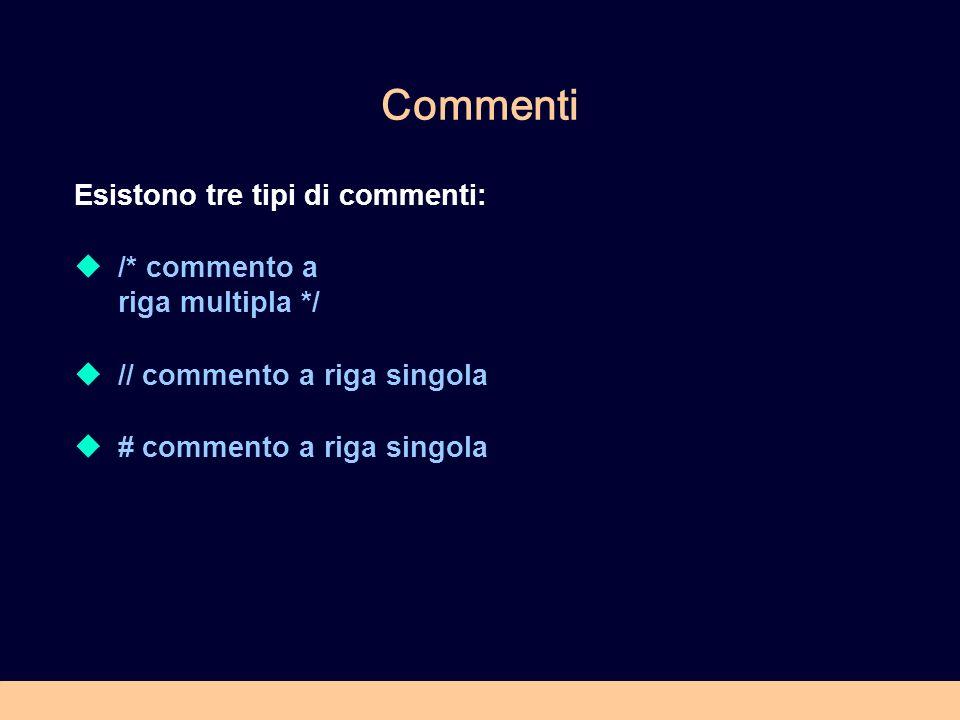 Commenti Esistono tre tipi di commenti: /* commento a riga multipla */ // commento a riga singola # commento a riga singola