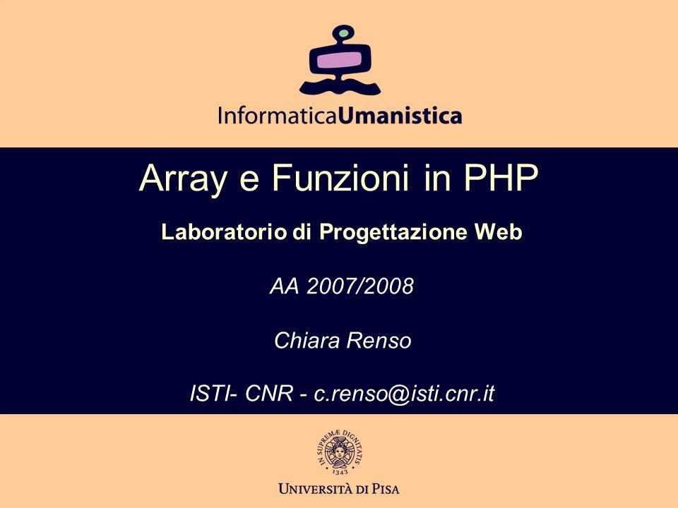 Array e Funzioni in PHP Laboratorio di Progettazione Web AA 2007/2008 Chiara Renso ISTI- CNR - c.renso@isti.cnr.it