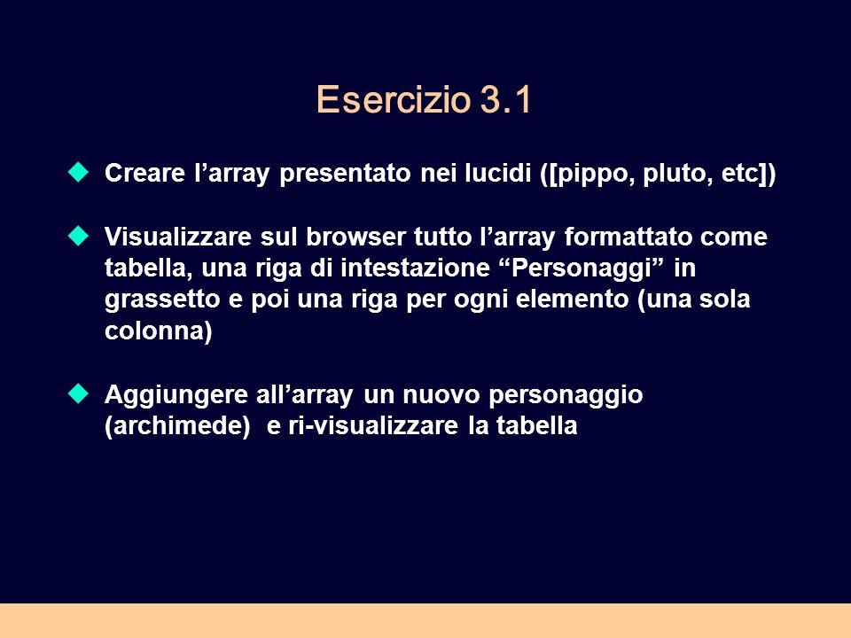 Esercizio 3.1 Creare larray presentato nei lucidi ([pippo, pluto, etc]) Visualizzare sul browser tutto larray formattato come tabella, una riga di intestazione Personaggi in grassetto e poi una riga per ogni elemento (una sola colonna) Aggiungere allarray un nuovo personaggio (archimede) e ri-visualizzare la tabella