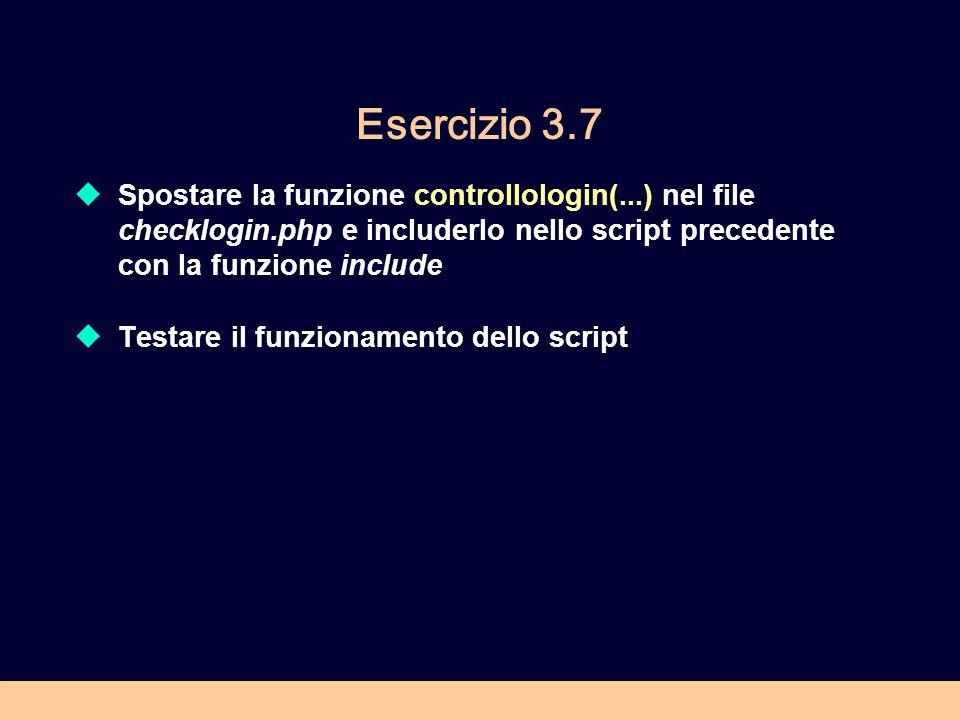 Esercizio 3.7 Spostare la funzione controllologin(...) nel file checklogin.php e includerlo nello script precedente con la funzione include Testare il funzionamento dello script
