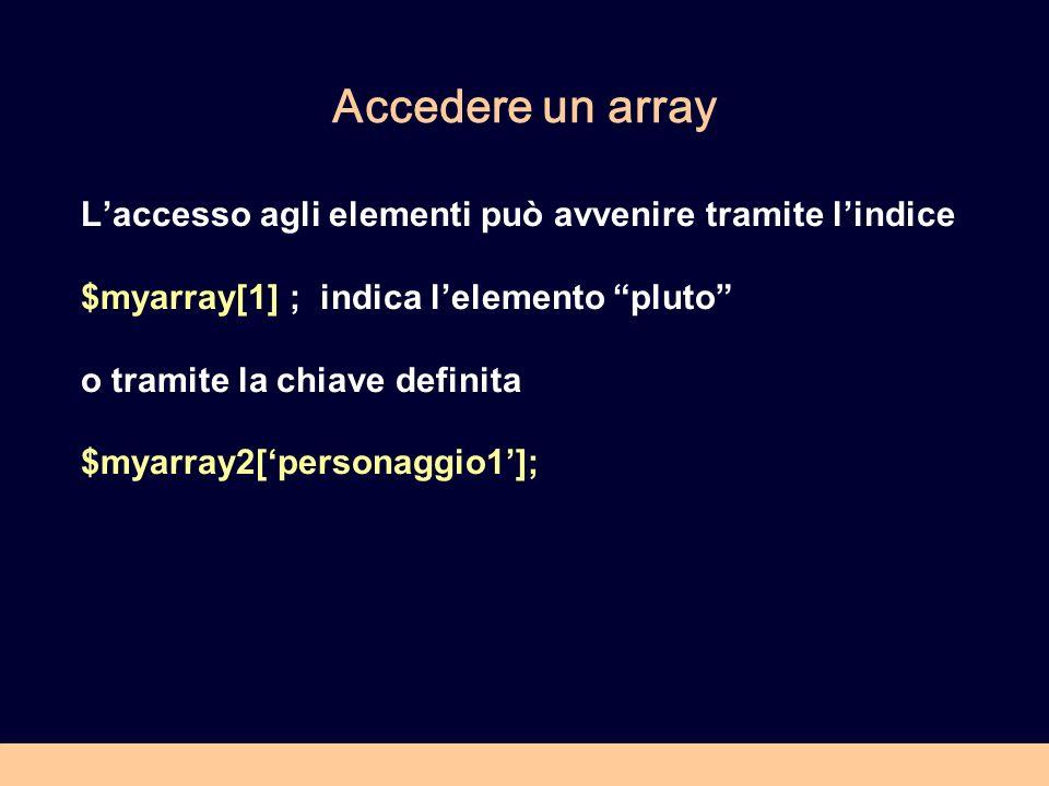 Accedere un array Laccesso agli elementi può avvenire tramite lindice $myarray[1] ; indica lelemento pluto o tramite la chiave definita $myarray2[personaggio1];