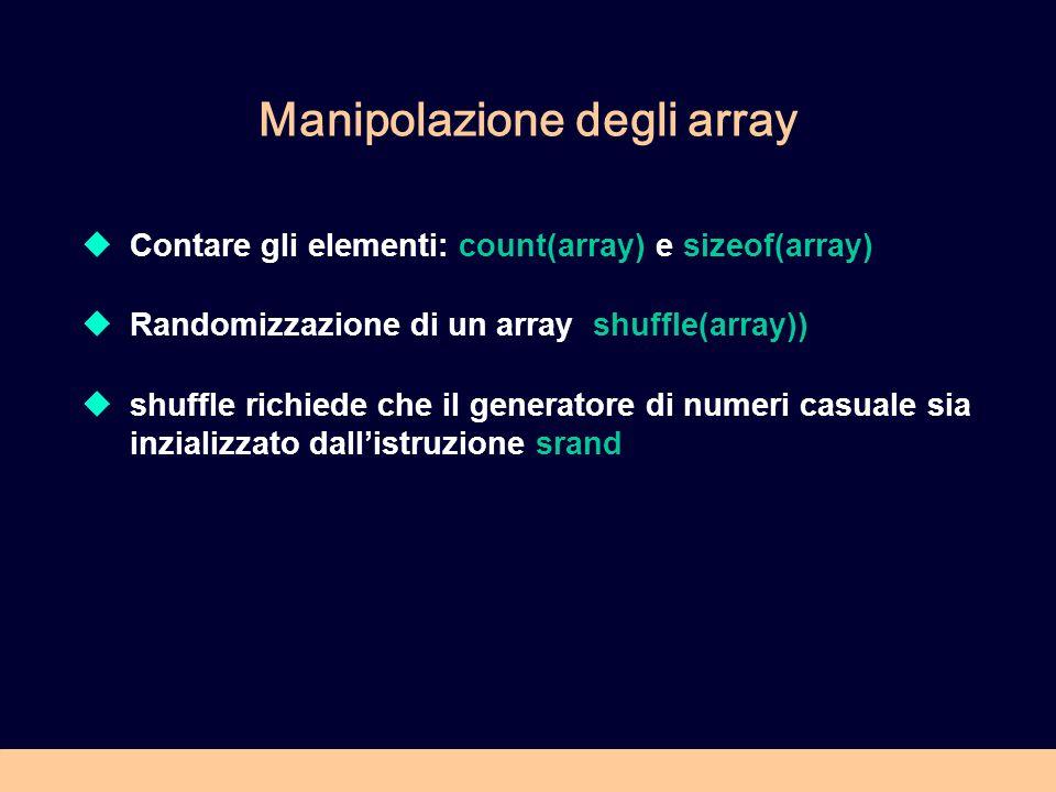 Manipolazione degli array Contare gli elementi: count(array) e sizeof(array) Randomizzazione di un array shuffle(array)) shuffle richiede che il generatore di numeri casuale sia inzializzato dallistruzione srand