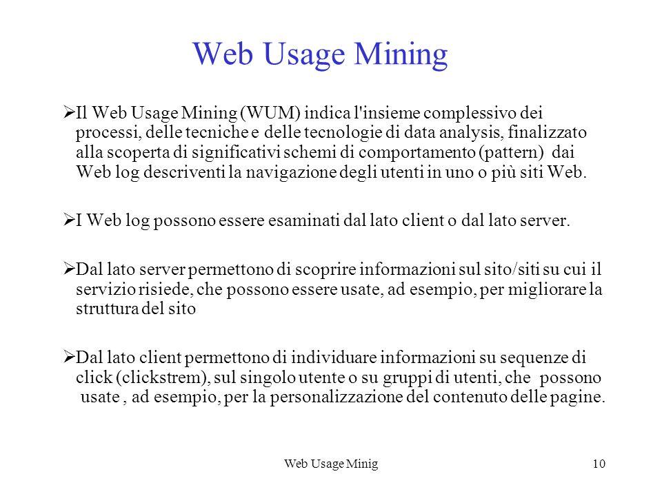 Web Usage Minig10 Web Usage Mining Il Web Usage Mining (WUM) indica l'insieme complessivo dei processi, delle tecniche e delle tecnologie di data anal