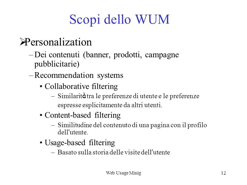 Web Usage Minig12 Scopi dello WUM Personalization –Dei contenuti (banner, prodotti, campagne pubblicitarie) –Recommendation systems Collaborative filt