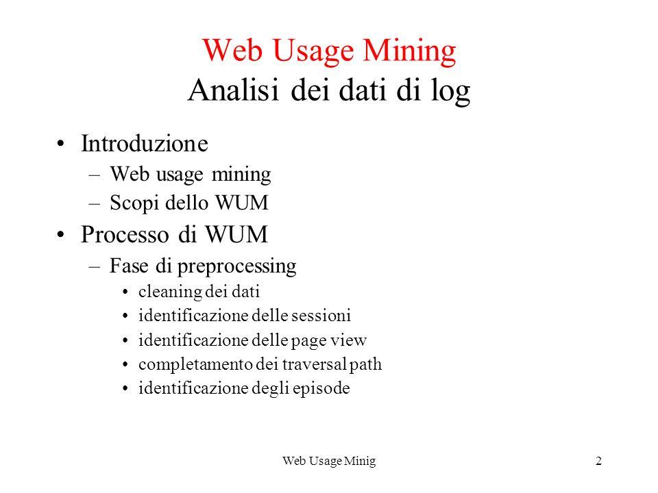 Web Usage Minig2 Web Usage Mining Analisi dei dati di log Introduzione –Web usage mining –Scopi dello WUM Processo di WUM –Fase di preprocessing clean