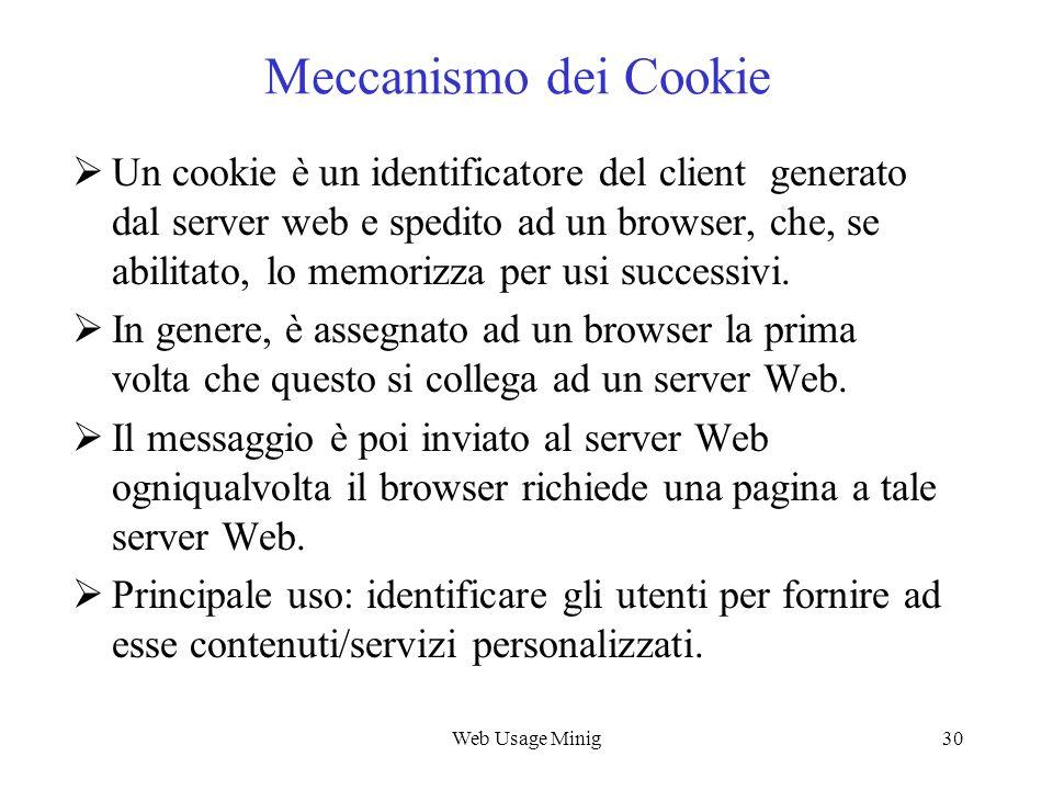 Web Usage Minig30 Meccanismo dei Cookie Un cookie è un identificatore del client generato dal server web e spedito ad un browser, che, se abilitato, l