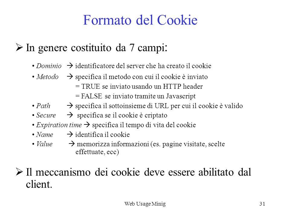 Web Usage Minig31 Formato del Cookie In genere costituito da 7 campi : Dominio identificatore del server che ha creato il cookie Metodo specifica il m