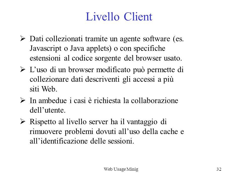Web Usage Minig32 Livello Client Dati collezionati tramite un agente software (es. Javascript o Java applets) o con specifiche estensioni al codice so