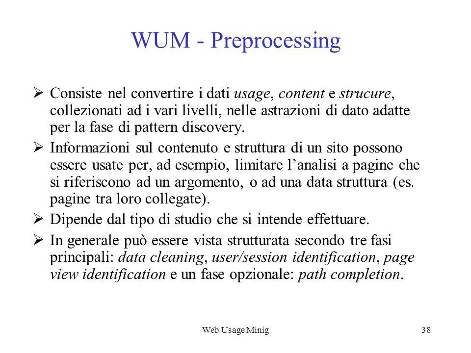 Web Usage Minig38 WUM - Preprocessing Consiste nel convertire i dati usage, content e strucure, collezionati ad i vari livelli, nelle astrazioni di da